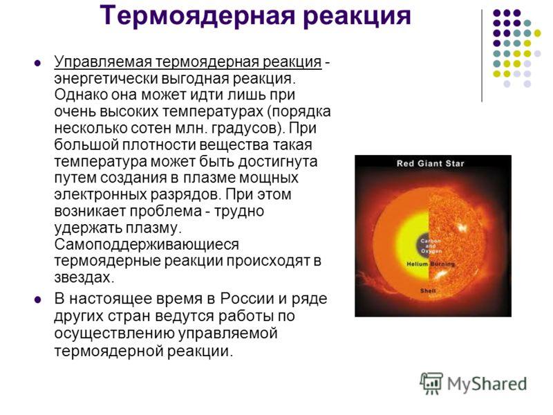 Термоядерная реакция Управляемая термоядерная реакция - энергетически выгодная реакция. Однако она может идти лишь при очень высоких температурах (порядка несколько сотен млн. градусов). При большой плотности вещества такая температура может быть дос
