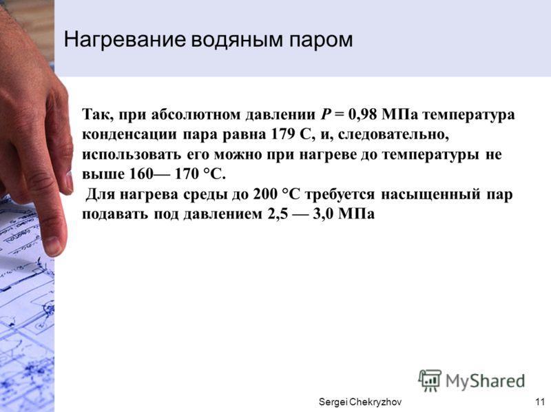 Sergei Chekryzhov11 Нагревание водяным паром Так, при абсолютном давлении Р = 0,98 МПа температура конденсации пара равна 179 С, и, следовательно, использовать его можно при нагреве до температуры не выше 160 170 °С. Для нагрева среды до 200 °С требу