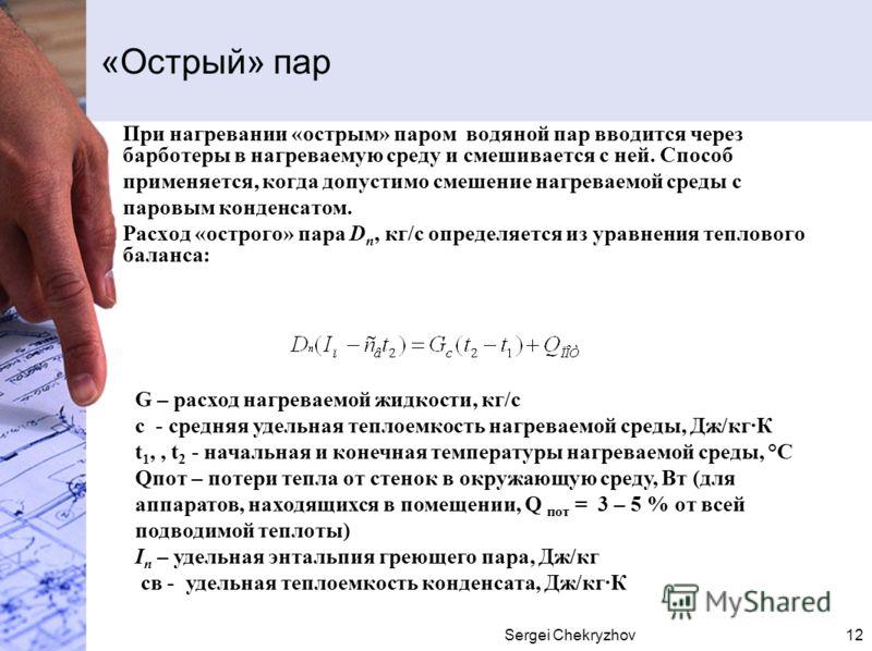 Sergei Chekryzhov12 «Острый» пар При нагревании «острым» паром водяной пар вводится через барботеры в нагреваемую среду и смешивается с ней. Способ применяется, когда допустимо смешение нагреваемой среды с паровым конденсатом. Расход «острого» пара D
