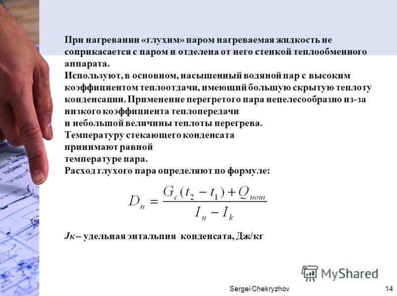 Sergei Chekryzhov14 При нагревании «глухим» паром нагреваемая жидкость не соприкасается с паром и отделена от него стенкой теплообменного аппарата. Используют, в основном, насыщенный водяной пар с высоким коэффициентом теплоотдачи, имеющий большую ск