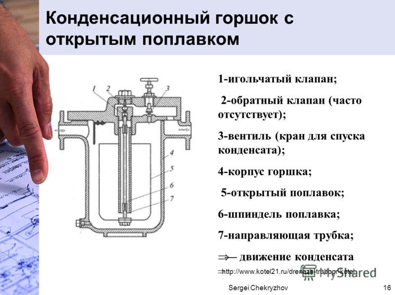 Sergei Chekryzhov16 Конденсационный горшок с открытым поплавком 1-игольчатый клапан; 2-обратный клапан (часто отсутствует); 3-вентиль (кран для спуска конденсата); 4-корпус горшка; 5-открытый поплавок; 6-шпиндель поплавка; 7-направляющая трубка; движ
