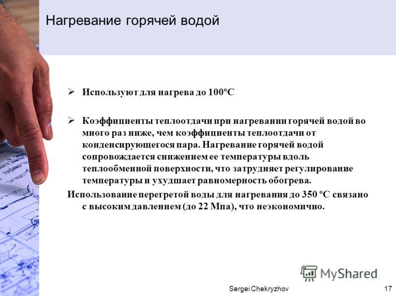 Sergei Chekryzhov17 Используют для нагрева до 100ºС Коэффициенты теплоотдачи при нагревании горячей водой во много раз ниже, чем коэффициенты теплоотдачи от конденсирующегося пара. Нагревание горячей водой сопровождается снижением ее температуры вдол