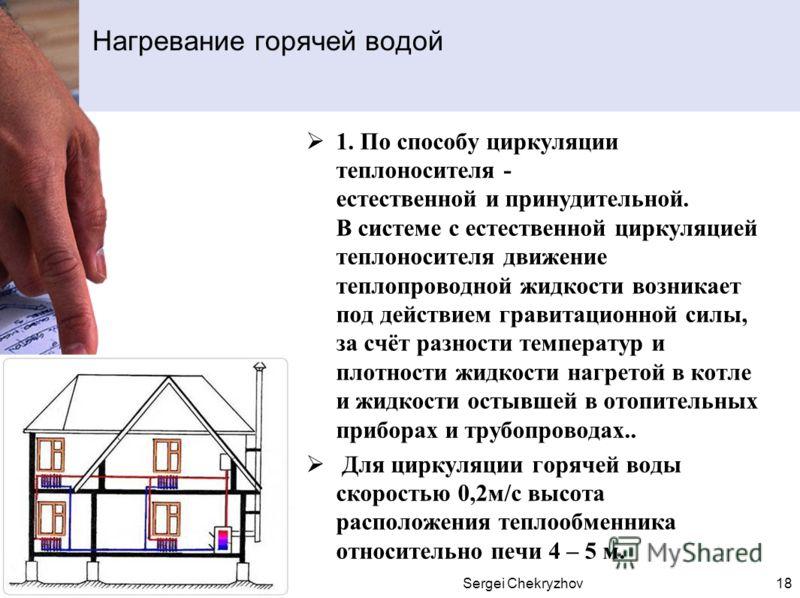 Sergei Chekryzhov18 1. По способу циркуляции теплоносителя - естественной и принудительной. В системе с естественной циркуляцией теплоносителя движение теплопроводной жидкости возникает под действием гравитационной силы, за счёт разности температур и