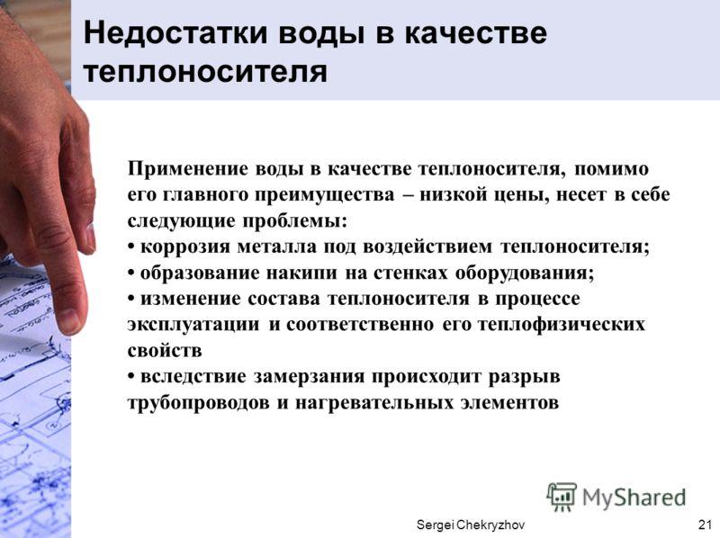 Sergei Chekryzhov21 Недостатки воды в качестве теплоносителя Применение воды в качестве теплоносителя, помимо его главного преимущества – низкой цены, несет в себе следующие проблемы: коррозия металла под воздействием теплоносителя; образование накип