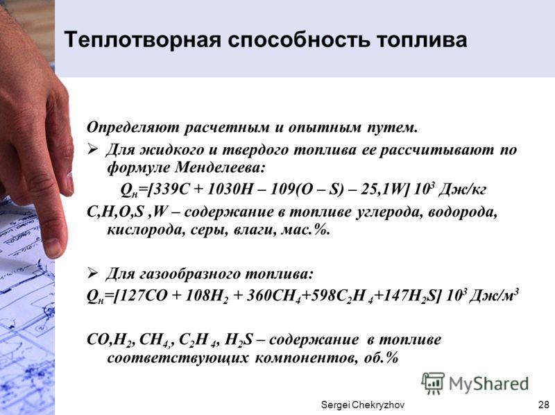 Sergei Chekryzhov28 Теплотворная способность топлива Определяют расчетным и опытным путем. Для жидкого и твердого топлива ее рассчитывают по формуле Менделеева: Q н =[339С + 1030Н – 109(О – S) – 25,1W] 10 3 Дж/кг С,Н,О,S,W – содержание в топливе угле