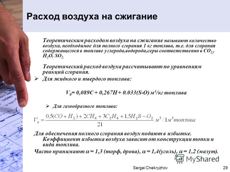 Sergei Chekryzhov29 Расход воздуха на сжигание Теоретическим расходом воздуха на сжигание называют количество воздуха, необходимое для полного сгорания 1 кг топлива, т.е. для сгорания содержащегося в топливе углерода,водорода,серы соответственно в СО