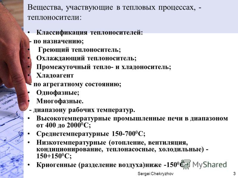 Sergei Chekryzhov3 Вещества, участвующие в тепловых процессах, - теплоносители: Классификация теплоносителей: - по назначению; Греющий теплоноситель; Охлаждающий теплоноситель; Промежуточный тепло- и хладоноситель; Хладоагент - по агрегатному состоян