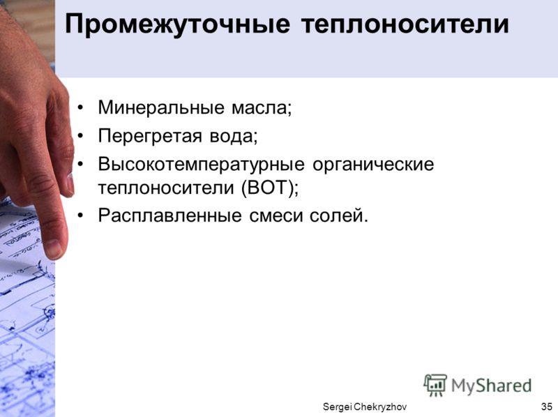 Sergei Chekryzhov35 Промежуточные теплоносители Минеральные масла; Перегретая вода; Высокотемпературные органические теплоносители (ВОТ); Расплавленные смеси солей.
