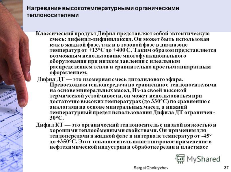 Sergei Chekryzhov37 Нагревание высокотемпературными органическими теплоносителями Классический продукт Дифил представляет собой эвтектическую смесь: дифенил-дифинилоксид. Он может быть использован как в жидкой фазе, так и в газовой фазе в диапазоне т