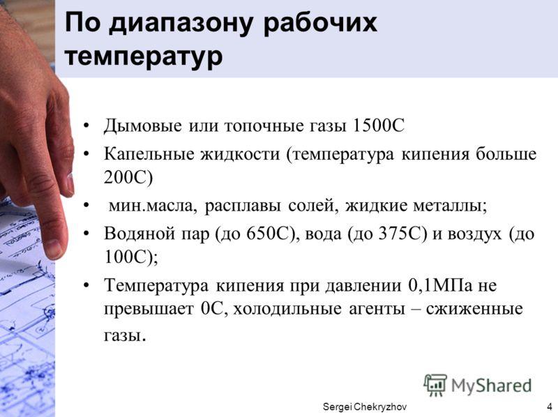 Sergei Chekryzhov4 По диапазону рабочих температур Дымовые или топочные газы 1500С Капельные жидкости (температура кипения больше 200С) мин.масла, расплавы солей, жидкие металлы; Водяной пар (до 650С), вода (до 375С) и воздух (до 100С); Температура к