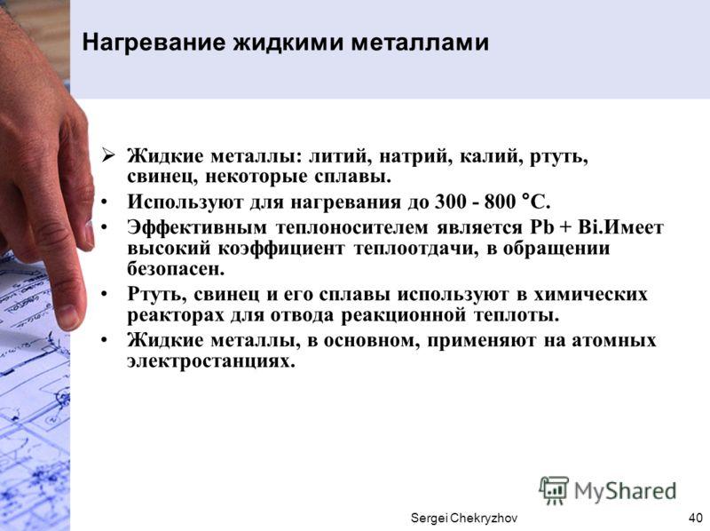 Sergei Chekryzhov40 Нагревание жидкими металлами Жидкие металлы: литий, натрий, калий, ртуть, свинец, некоторые сплавы. Используют для нагревания до 300 - 800 °С. Эффективным теплоносителем является Рb + Bi.Имеет высокий коэффициент теплоотдачи, в об