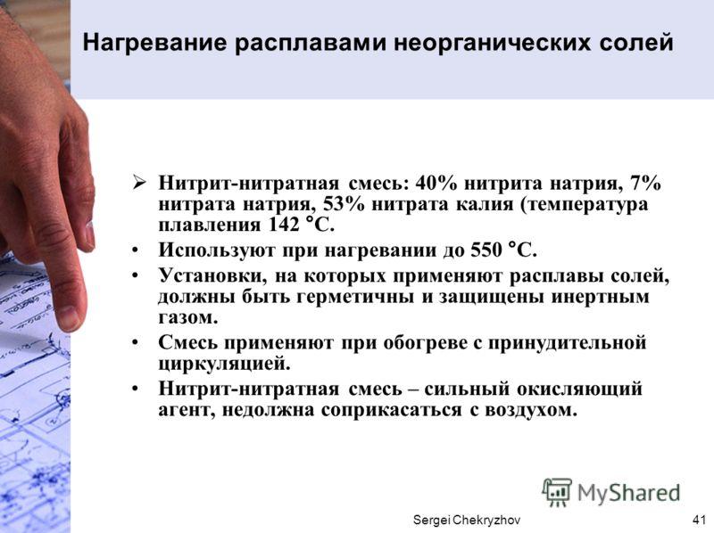 Sergei Chekryzhov41 Нагревание расплавами неорганических солей Нитрит-нитратная смесь: 40% нитрита натрия, 7% нитрата натрия, 53% нитрата калия (температура плавления 142 °С. Используют при нагревании до 550 °С. Установки, на которых применяют распла