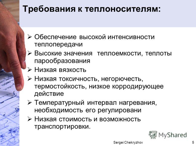 Sergei Chekryzhov5 Требования к теплоносителям: Обеспечение высокой интенсивности теплопередачи Высокие значения теплоемкости, теплоты парообразования Низкая вязкость Низкая токсичность, негорючесть, термостойкость, низкое корродирующее действие Темп
