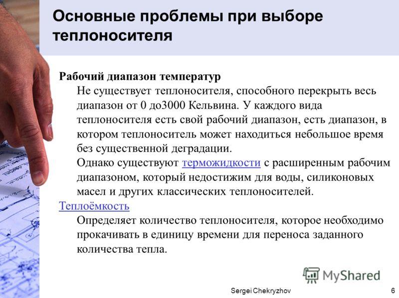 Sergei Chekryzhov6 Основные проблемы при выборе теплоносителя Рабочий диапазон температур Не существует теплоносителя, способного перекрыть весь диапазон от 0 до3000 Кельвина. У каждого вида теплоносителя есть свой рабочий диапазон, есть диапазон, в