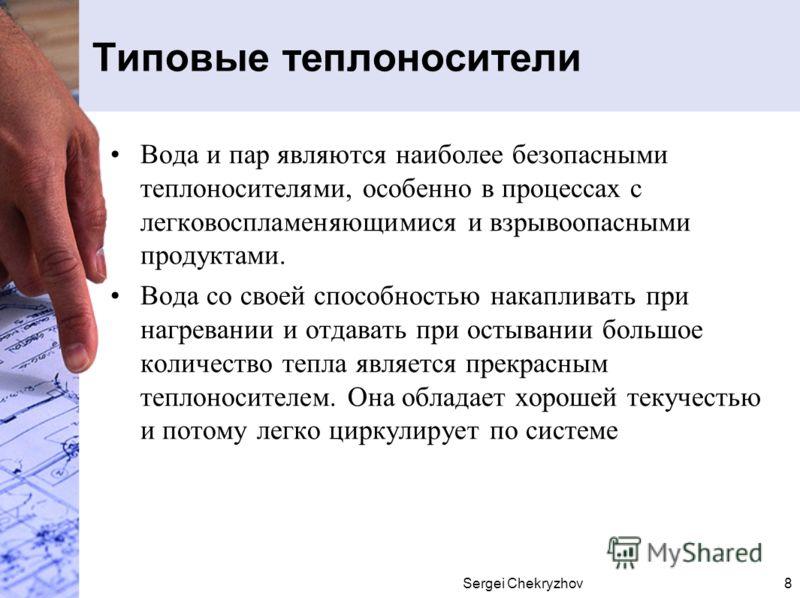 Sergei Chekryzhov8 Типовые теплоносители Вода и пар являются наиболее безопасными теплоносителями, особенно в процессах с легковоспламеняющимися и взрывоопасными продуктами. Вода со своей способностью накапливать при нагревании и отдавать при остыван