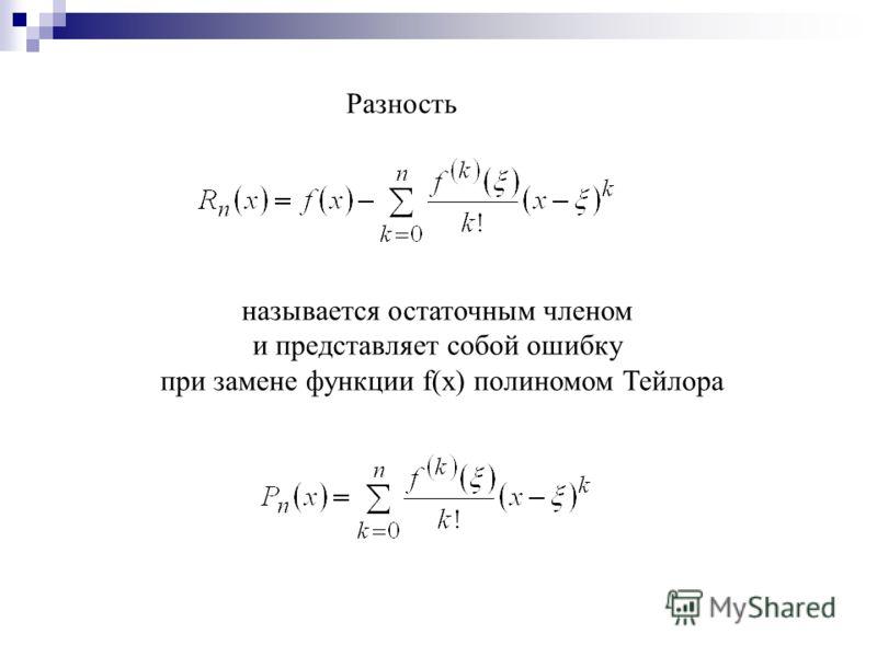 Разность называется остаточным членом и представляет собой ошибку при замене функции f(x) полиномом Тейлора
