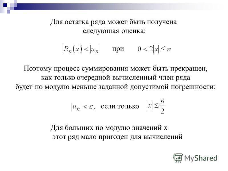Для остатка ряда может быть получена следующая оценка: при Поэтому процесс суммирования может быть прекращен, как только очередной вычисленный член ряда будет по модулю меньше заданной допустимой погрешности:, если только Для больших по модулю значен