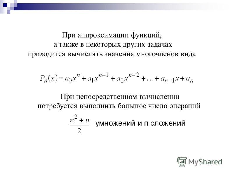 При аппроксимации функций, а также в некоторых других задачах приходится вычислять значения многочленов вида При непосредственном вычислении потребуется выполнить большое число операций умножений и п сложений