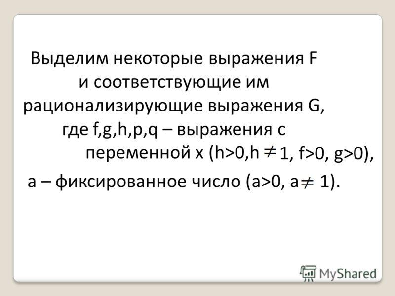 Выделим некоторые выражения F и соответствующие им рационализирующие выражения G, где f,g,h,p,q – выражения с переменной x (h>0,h 1, f>0, g>0), 1). а – фиксированное число (a>0, a