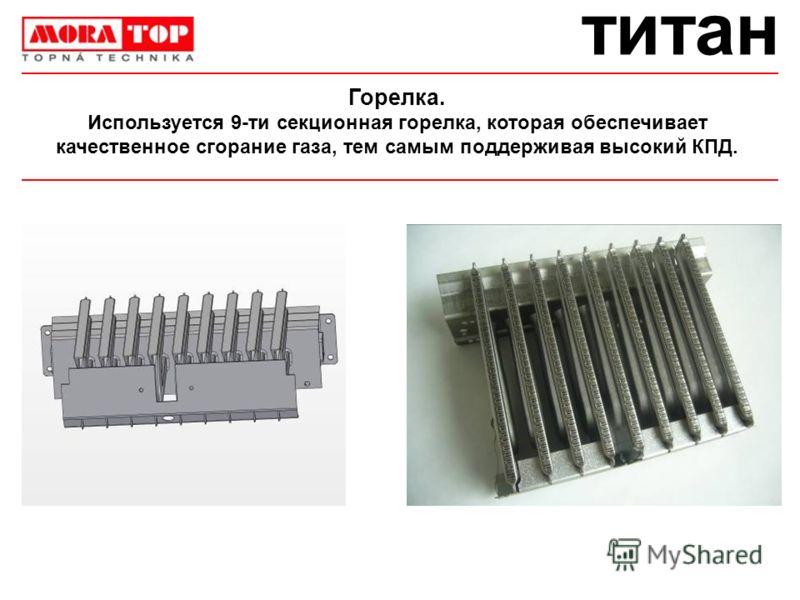 титан Горелка. Используется 9-ти секционная горелка, которая обеспечивает качественное сгорание газа, тем самым поддерживая высокий КПД.