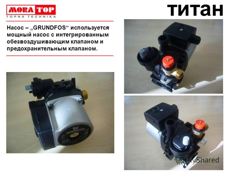 титан Hасос – GRUNDFOS используется мощный насос с интегрированным обезвоздушивающим клапаном и предохранительным клапаном.
