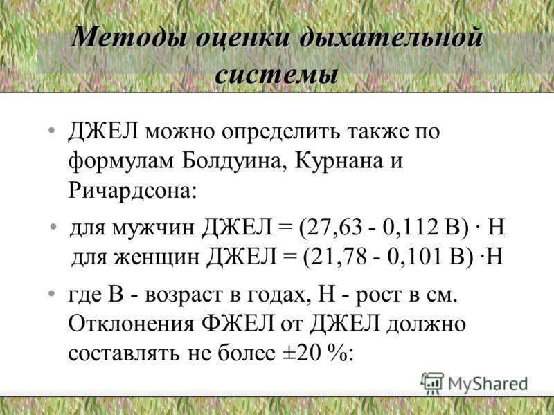 Методы оценки дыхательной системы ДЖЕЛ можно определить также по формулам Болдуина, Курнана и Ричардсона: для мужчин ДЖЕЛ = (27,63 - 0,112 В) · Н для женщин ДЖЕЛ = (21,78 - 0,101 В) ·Н где В - возраст в годах, Н - рост в см. Отклонения ФЖЕЛ от ДЖЕЛ д