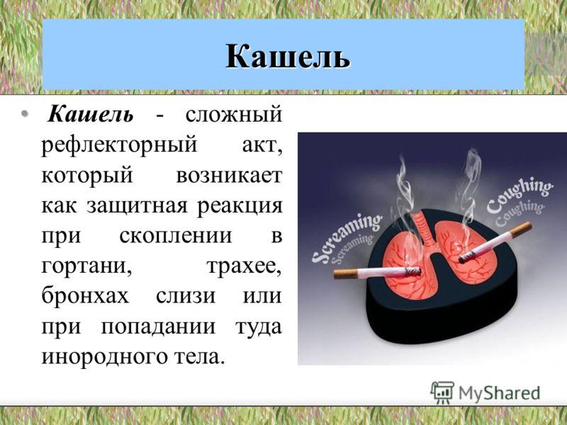 Кашель Кашель Кашель - сложный рефлекторный акт, который возникает как защитная реакция при скоплении в гортани, трахее, бронхах слизи или при попадан