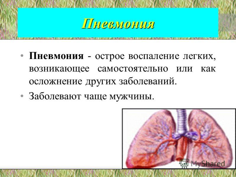 Пневмония Пневмония - острое воспаление легких, возникающее самостоятельно или как осложнение других заболеваний. Заболевают чаще мужчины.