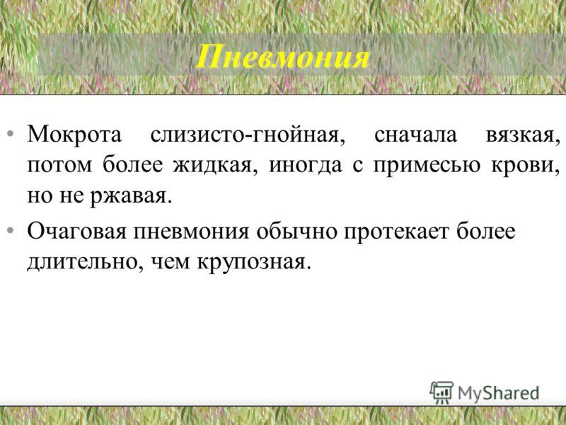 Пневмония Мокрота слизисто-гнойная, сначала вязкая, потом более жидкая, иногда с примесью крови, но не ржавая. Очаговая пневмония обычно протекает более длительно, чем крупозная.