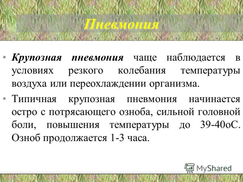 Пневмония Крупозная пневмония чаще наблюдается в условиях резкого колебания температуры воздуха или переохлаждении организма. Типичная крупозная пневм