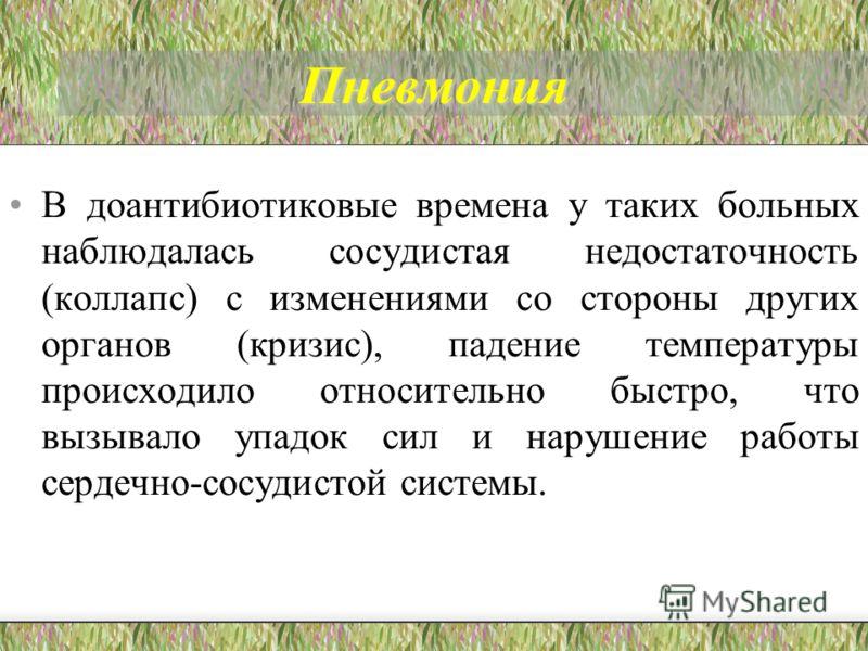 Пневмония В доантибиотиковые времена у таких больных наблюдалась сосудистая недостаточность (коллапс) с изменениями со стороны других органов (кризис)