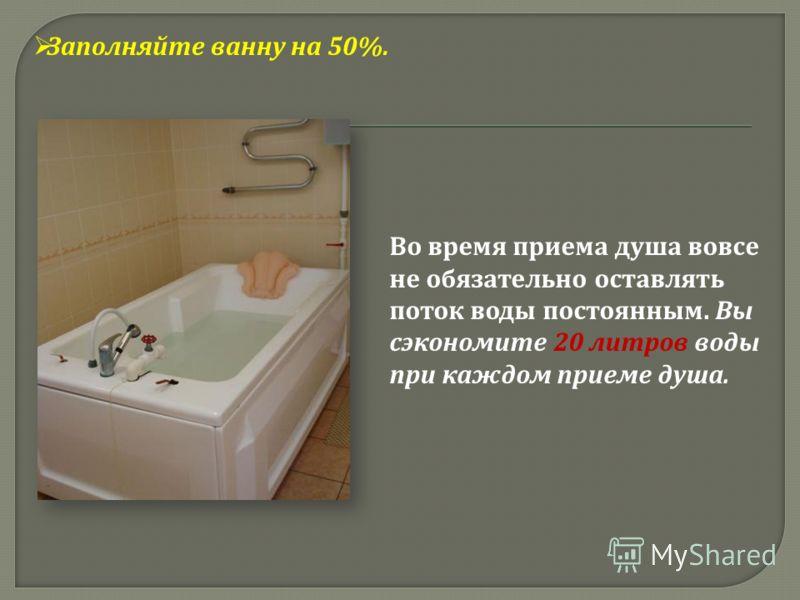 Заполняйте ванну на 50%. Во время приема душа вовсе не обязательно оставлять поток воды постоянным. Вы сэкономите 20 литров воды при каждом приеме душа.