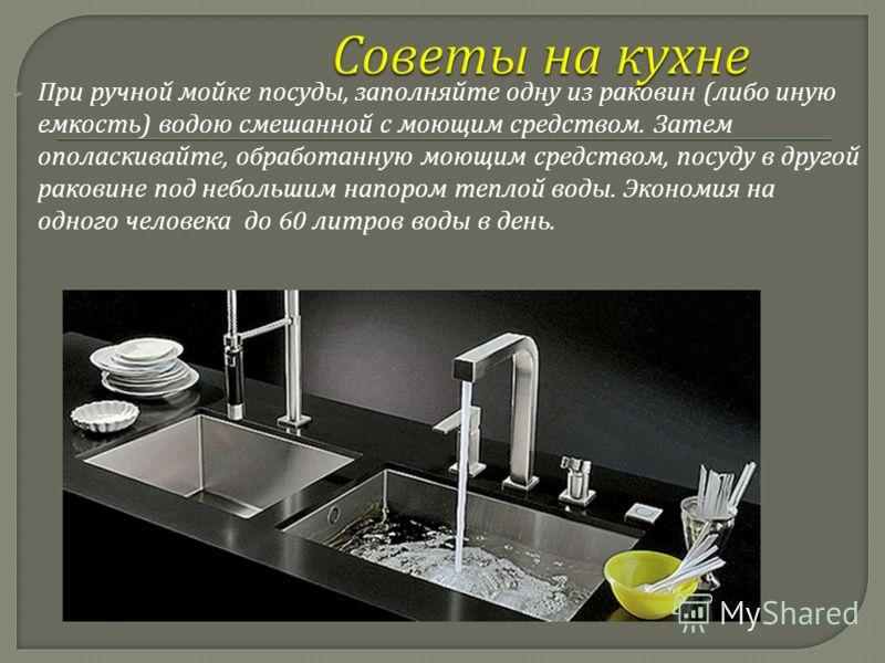 При ручной мойке посуды, заполняйте одну из раковин ( либо иную емкость ) водою смешанной с моющим средством. Затем ополаскивайте, обработанную моющим средством, посуду в другой раковине под небольшим напором теплой воды. Экономия на одного человека