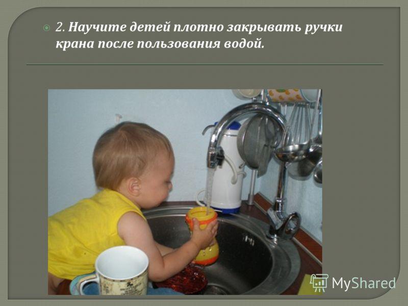 2. Научите детей плотно закрывать ручки крана после пользования водой.