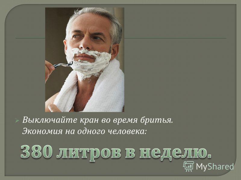 Выключайте кран во время бритья. Экономия на одного человека :