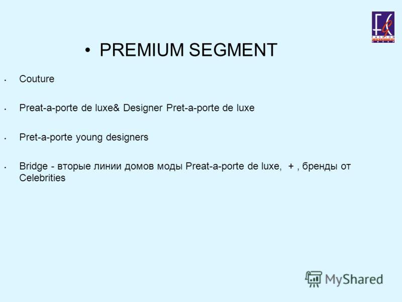 PREMIUM SEGMENT Couture Preat-a-porte de luxe& Designer Pret-a-porte de luxe Pret-a-porte young designers Bridge - вторые линии домов моды Preat-a-porte de luxe, +, бренды от Celebrities