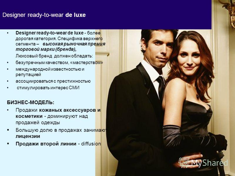 Designer ready-to-wear de luxe Designer ready-to-wear de luxe - более дорогая категория. Специфика верхнего сегмента – высокая рыночная премия торговой марки (бренда), Люксовый бренд должен обладать: безупречным качеством, «мастерством» международной