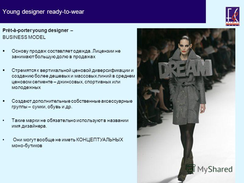Young designer ready-to-wear Prêt-à-porter young designer – BUSINESS MODEL Основу продаж составляет одежда. Лицензии не занимают большую долю в продажах Стремятся к вертикальной ценовой диверсификации и созданию более дешевых и массовых линий в средн