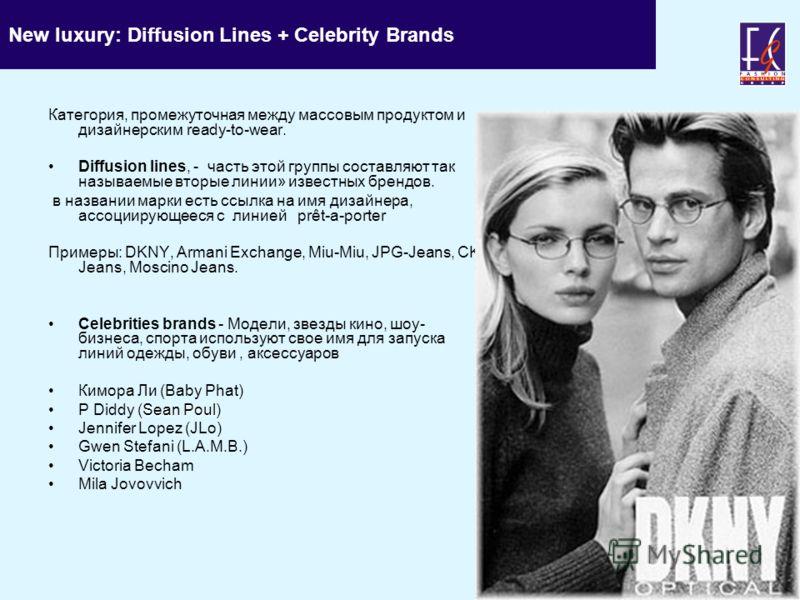New luxury: Diffusion Lines + Celebrity Brands Категория, промежуточная между массовым продуктом и дизайнерским ready-to-wear. Diffusion lines, - часть этой группы составляют так называемые вторые линии» известных брендов. в названии марки есть ссылк