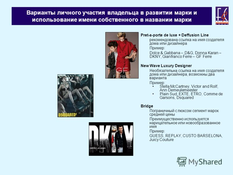 Варианты личного участия владельца в развитии марки и использование имени собственного в названии марки Pret-a-porte de luxe + Deffusion Line рекомендована ссылка на имя создателя дома или дизайнера Пример: Dolce & Gabbana – D&G, Donna Karan – DKNY,