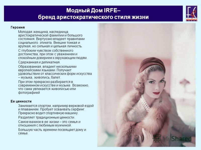 Модный Дом IRFE– бренд аристократического стиля жизни Героиня Молодая женщина, наследница аристократической фамилии и большого состояния. Виртуозно владеет правилами социального этикета. Внешне тонкая и хрупкая, но сильная и цельная личность. С глубо