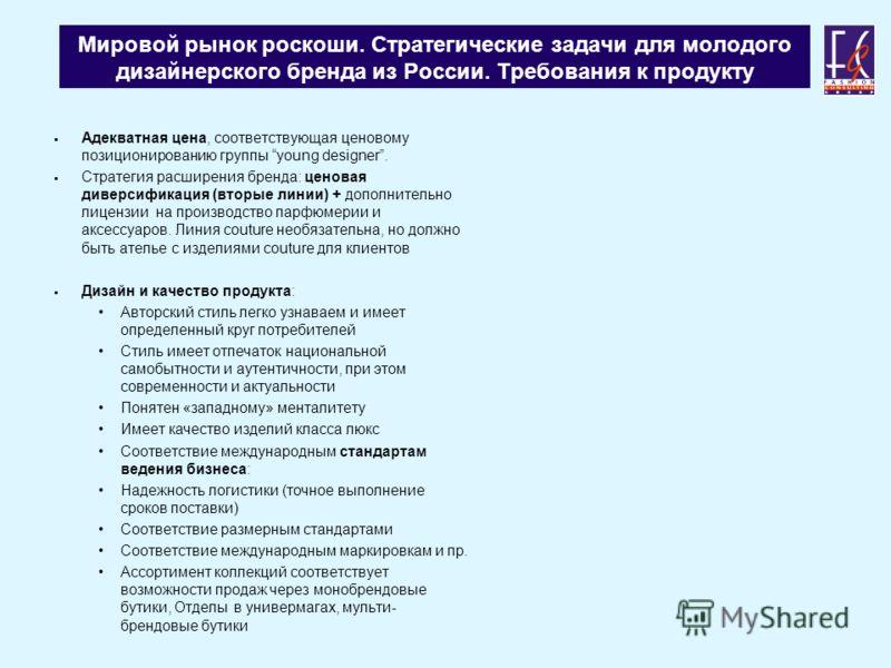 Мировой рынок роскоши. Стратегические задачи для молодого дизайнерского бренда из России. Требования к продукту Адекватная цена, соответствующая ценовому позиционированию группы young designer. Стратегия расширения бренда: ценовая диверсификация (вто