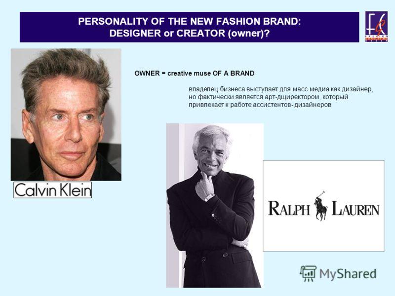 PERSONALITY OF THE NEW FASHION BRAND: DESIGNER or CREATOR (owner)? OWNER = creative muse OF A BRAND владелец бизнеса выступает для масс медиа как дизайнер, но фактически является арт-дщиректором, который привлекает к работе ассистентов- дизайнеров