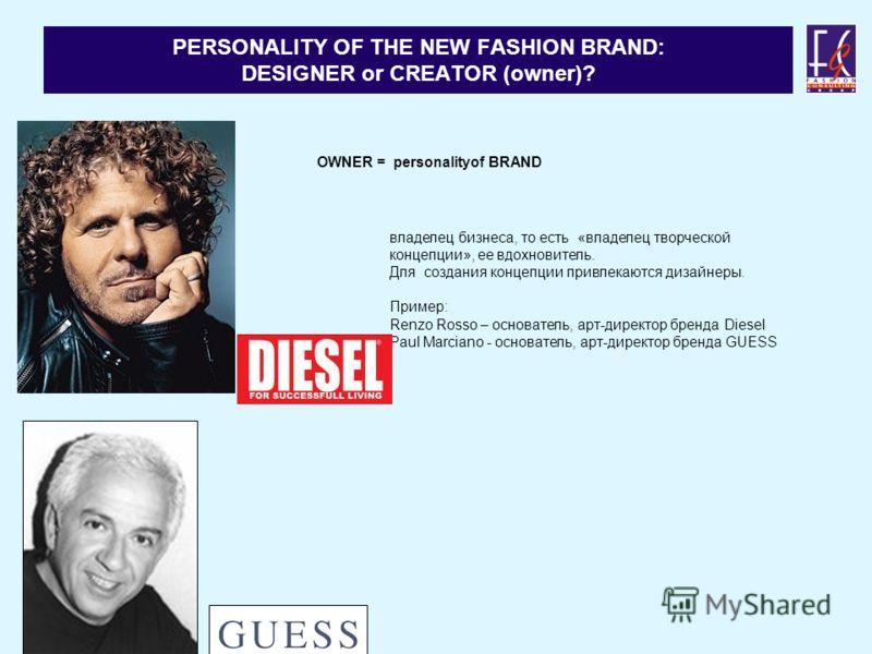 PERSONALITY OF THE NEW FASHION BRAND: DESIGNER or CREATOR (owner)? OWNER = personalityof BRAND владелец бизнеса, то есть «владелец творческой концепции», ee вдохновитель. Для создания концепции привлекаются дизайнеры. Пример: Renzo Rosso – основатель