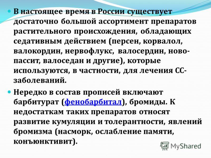 В настоящее время в России существует достаточно большой ассортимент препаратов растительного происхождения, обладающих седативным действием (персен, корвалол, валокордин, нервофлукс, валосердин, ново- пассит, валоседан и другие), которые используютс