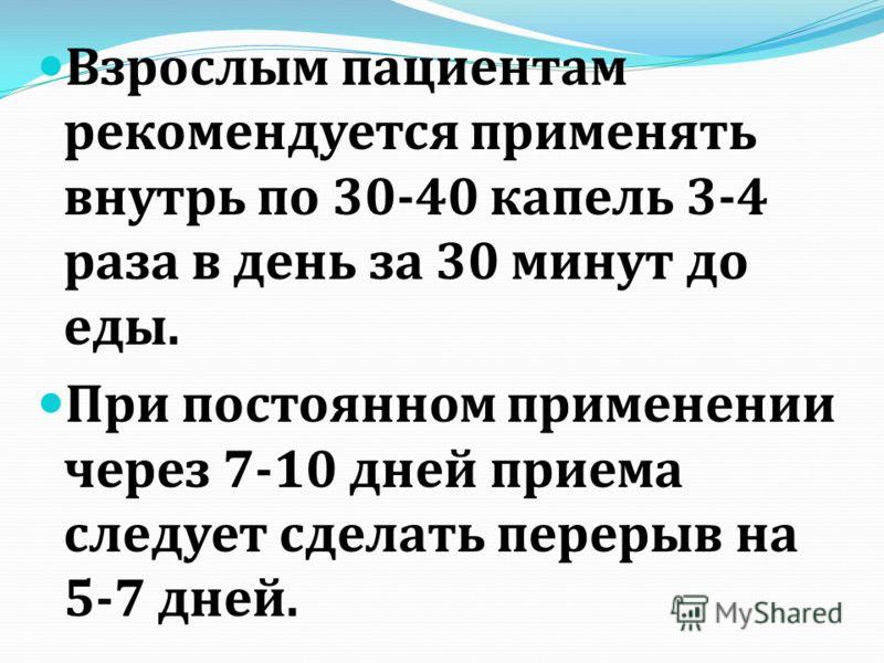 Взрослым пациентам рекомендуется применять внутрь по 30-40 капель 3-4 раза в день за 30 минут до еды. При постоянном применении через 7-10 дней приема следует сделать перерыв на 5-7 дней.