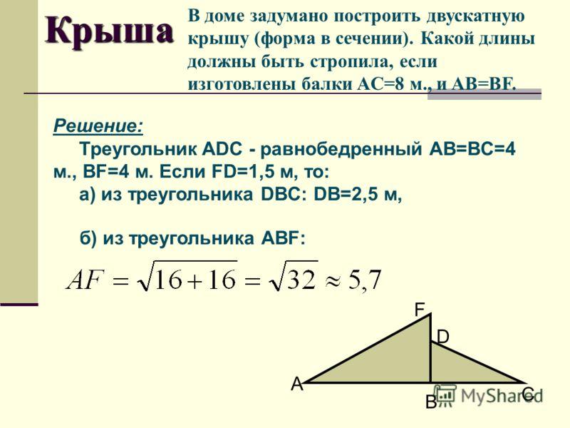 В доме задумано построить двускатную крышу (форма в сечении). Какой длины должны быть стропила, если изготовлены балки AC=8 м., и AB=BF. б) из треугольника ABF: Крыша Решение: Треугольник ADC - равнобедренный AB=BC=4 м., BF=4 м. Если FD=1,5 м, то: а)