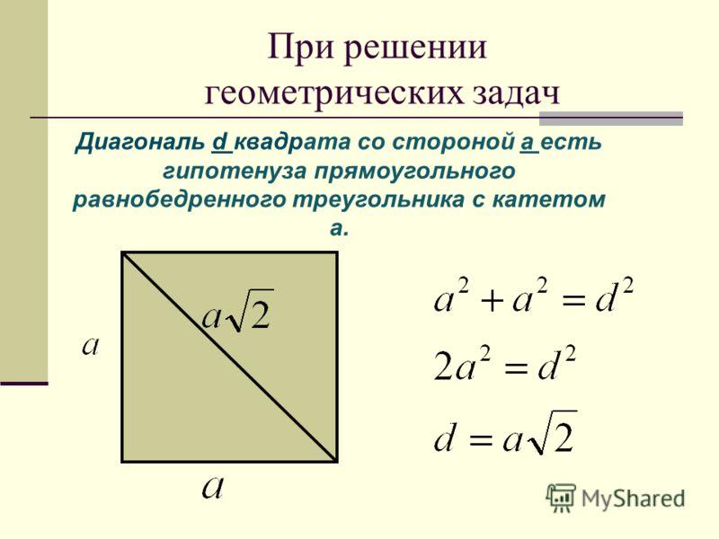 При решении геометрических задач Диагональ d квадрата со стороной а есть гипотенуза прямоугольного равнобедренного треугольника с катетом а.