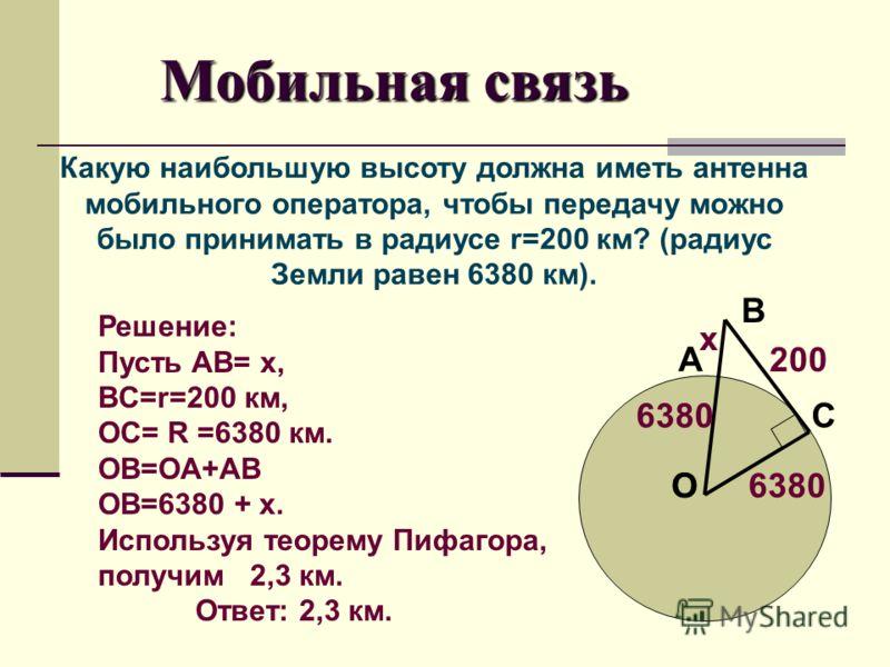 Мобильная связь Какую наибольшую высоту должна иметь антенна мобильного оператора, чтобы передачу можно было принимать в радиусе r=200 км? (радиус Земли равен 6380 км). Решение: Пусть AB= x, BC=r=200 км, OC= R =6380 км. OB=OA+AB OB=6380 + x. Использу