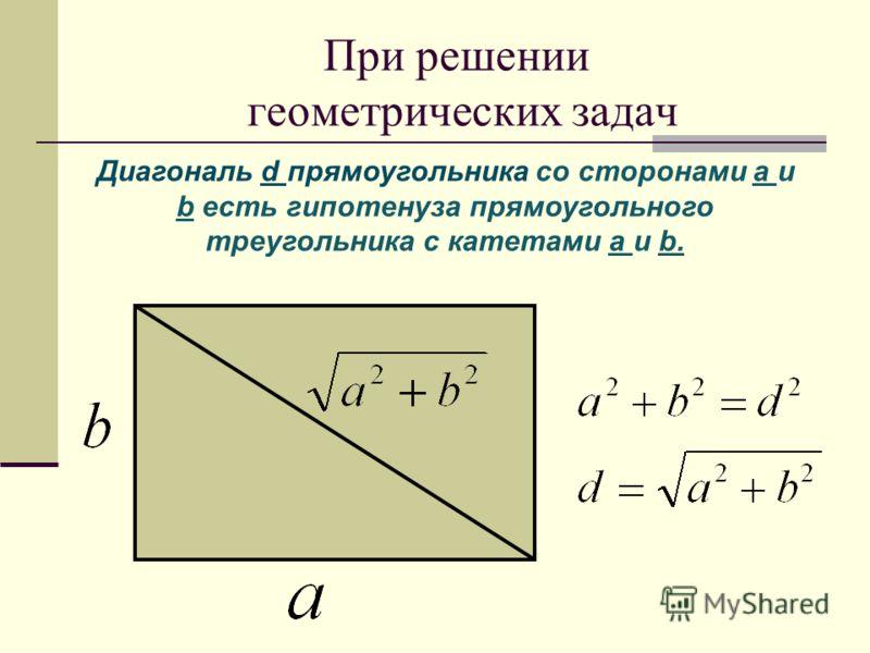 При решении геометрических задач Диагональ d прямоугольника со сторонами а и b есть гипотенуза прямоугольного треугольника с катетами а и b.